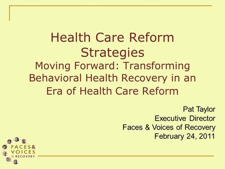 Health Care Reform Strategies Moving Forward: Transforming Behavioral Health Recovery in an Era of Health Care Reform Pat Taylor Executive Director Faces.