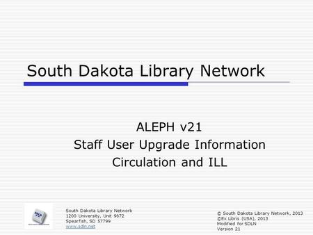 South Dakota Library Network ALEPH v21 Staff User Upgrade Information Circulation and ILL South Dakota Library Network 1200 University, Unit 9672 Spearfish,