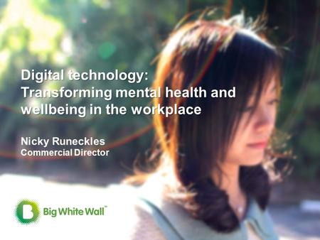 0 Digital technology: Transforming mental health and wellbeing in the workplace Digital technology: Transforming mental health and wellbeing in the workplace.