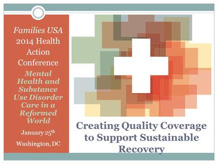 Creating Quality Coverage to Support Sustainable Recovery Families USA 2014 Health Action Conference Mental Health and Substance Use Disorder Care in a.