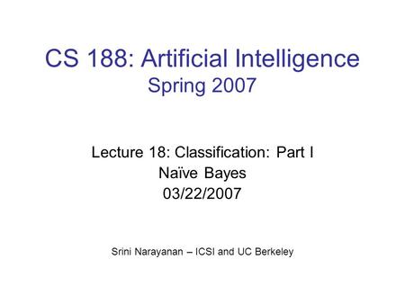 CS 188: Artificial Intelligence Spring 2007 Lecture 18: Classification: Part I Naïve Bayes 03/22/2007 Srini Narayanan – ICSI and UC Berkeley.
