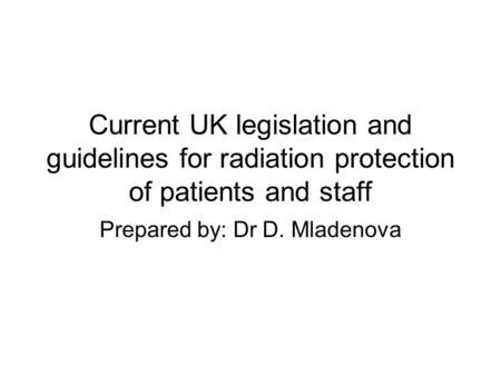 Current UK legislation and guidelines for radiation protection of patients and staff Prepared by: Dr D. Mladenova.