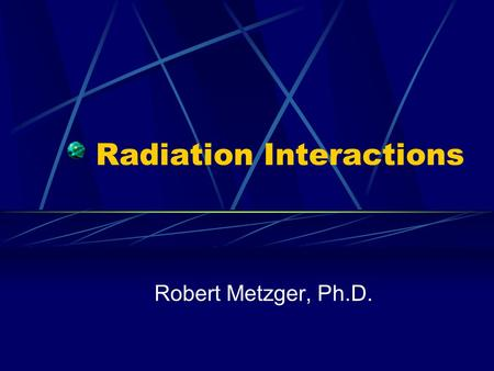 Radiation Interactions Robert Metzger, Ph.D.. Interactions with Matter Charged particles lose energy as they interact with the orbital electrons in matter.