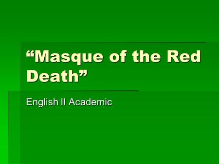 """Masque of the Red Death"" English II Academic. Theme  Looking at plot:  Prince Prospero and friends attempt to escape death in his castellated abbey."