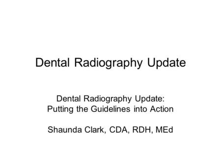 Dental Radiography Update Dental Radiography Update: Putting the Guidelines into Action Shaunda Clark, CDA, RDH, MEd.
