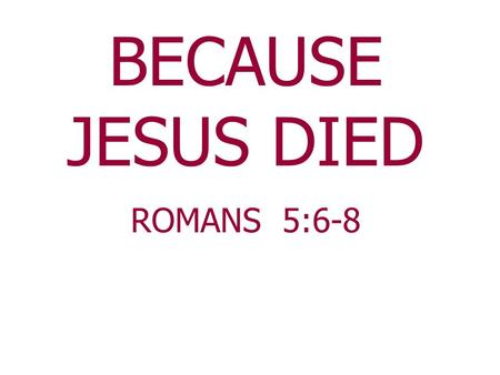 BECAUSE JESUS DIED ROMANS 5:6-8. The darkest day that ever dawned on earth was the day Jesus was crucified. As for His disciples One denied Him;All had.