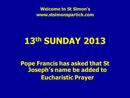 Welcome to St Simon's www.stsimonspartick.com 13 th SUNDAY 2013 Pope Francis has asked that St Joseph's name be added to Eucharistic Prayer.