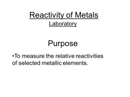 Reactivity of Metals Laboratory Purpose To measure the relative reactivities of selected metallic elements.
