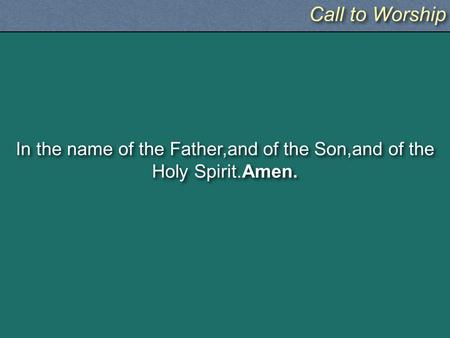 Call to Worship In the name of the Father,and of the Son,and of the Holy Spirit.Amen.