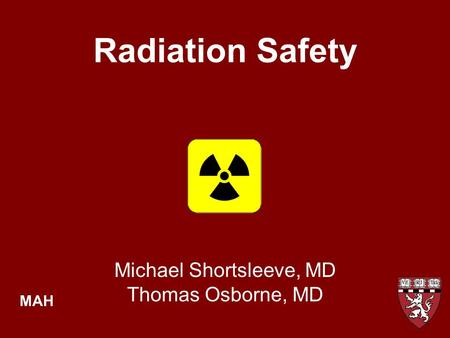 Radiation Safety Michael Shortsleeve, MD Thomas Osborne, MD MAH.