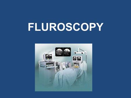 FLUROSCOPY. What is Fluoroscopy? Fluoroscopy is a method of using low intensity X-ray beams to continuously visualize the area of interest in real.