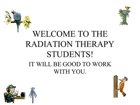 WELCOME TO THE RADIATION THERAPY STUDENTS! IT WILL BE GOOD TO WORK WITH YOU.