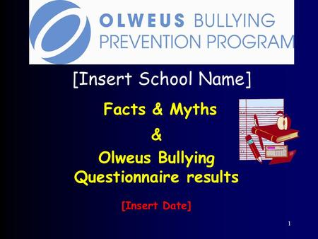 1 [Insert School Name] Facts & Myths & Olweus Bullying Questionnaire results [Insert Date]