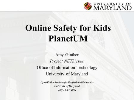 Online Safety for Kids PlanetUM Amy Ginther Project NEThics (sm) Office of Information Technology University of Maryland CyberEthics Seminar for Professional.
