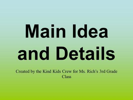 Main Idea and Details Created by the Kind Kids Crew for Ms. Rich's 3rd Grade Class.