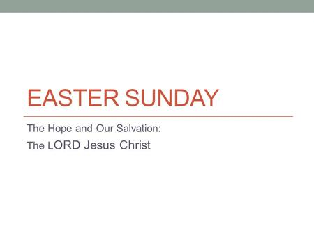 EASTER SUNDAY The Hope and Our Salvation: The L ORD Jesus Christ.