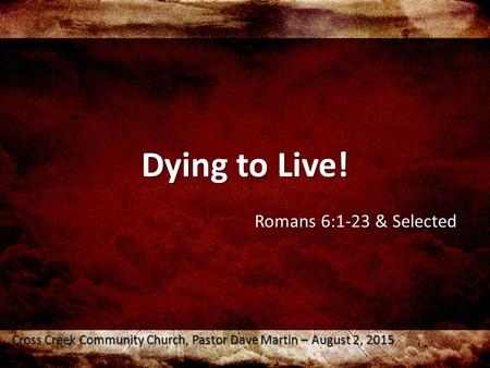 Dying to Live! Romans 6:1-23 & Selected Cross Creek Community Church, Pastor Dave Martin – August 2, 2015.
