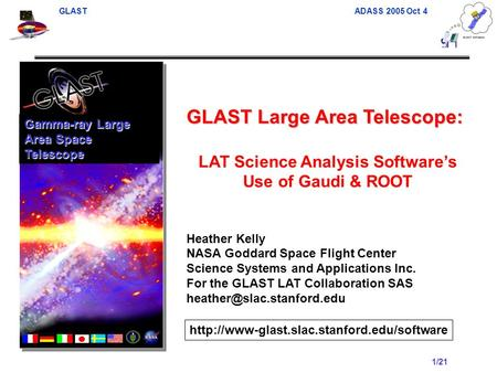 GLAST ADASS 2005 Oct 4 1/21 GLAST Large Area Telescope: LAT Science Analysis Software's Use of Gaudi & ROOT Heather Kelly NASA Goddard Space Flight Center.