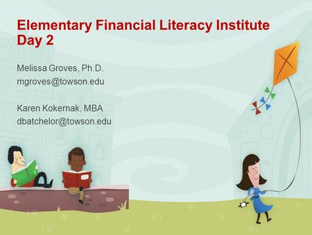 Elementary Financial Literacy Institute Day 2 Melissa Groves, Ph.D. Karen Kokernak, MBA