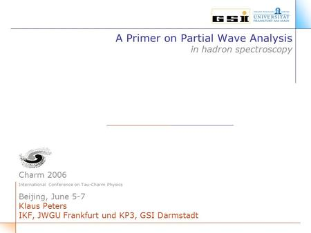 A Primer on Partial Wave Analysis in hadron spectroscopy Charm 2006 International Conference on Tau-Charm Physics Beijing, June 5-7 Klaus Peters IKF, JWGU.