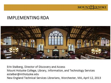 IMPLEMENTING RDA Erin Stalberg, Director of Discovery and Access Mount Holyoke College, Library, Information, and Technology Services