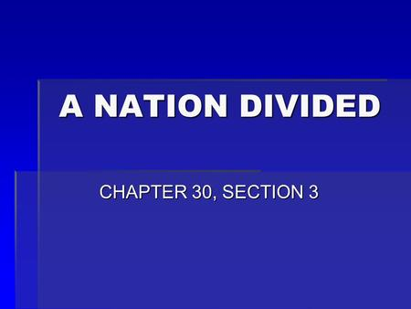 A NATION DIVIDED A NATION DIVIDED CHAPTER 30, SECTION 3 CHAPTER 30, SECTION 3.