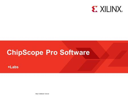 Xilinx Confidential – Internal © 2009 Xilinx, Inc. All Rights Reserved ChipScope Pro Software +Labs.