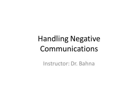 Handling Negative Communications Instructor: Dr. Bahna.