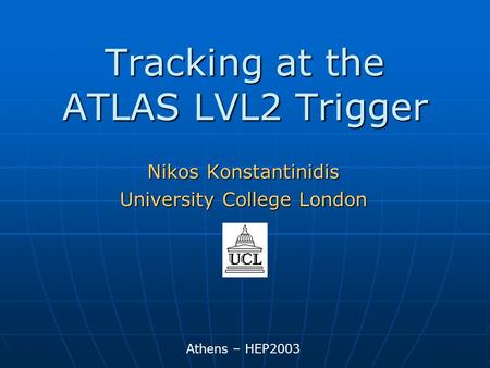 Tracking at the ATLAS LVL2 Trigger Athens – HEP2003 Nikos Konstantinidis University College London.