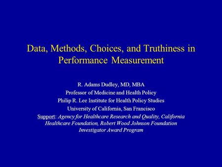 Data, Methods, Choices, and Truthiness in Performance Measurement R. Adams Dudley, MD, MBA Professor of Medicine and Health Policy Philip R. Lee Institute.