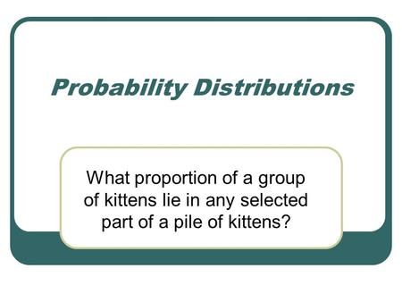 Probability Distributions What proportion of a group of kittens lie in any selected part of a pile of kittens?