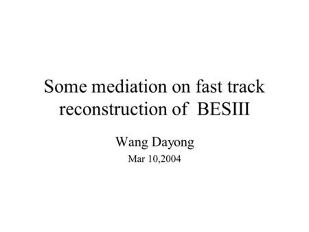 Some mediation on fast track reconstruction of BESIII Wang Dayong Mar 10,2004.