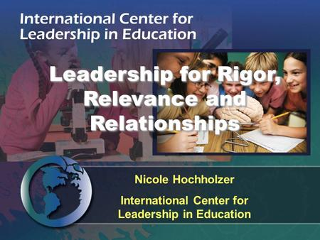 Nicole Hochholzer International Center for Leadership in Education Leadership for Rigor, Relevance and Relationships.