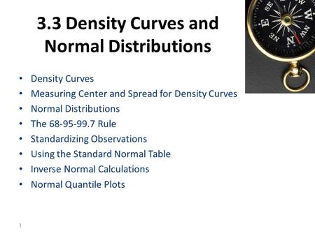 3.3 Density Curves and Normal Distributions Density Curves Measuring Center and Spread for Density Curves Normal Distributions The 68-95-99.7 Rule Standardizing.