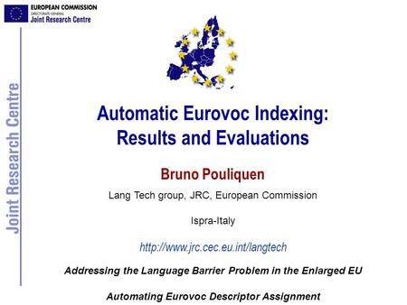 Automatic Eurovoc Indexing: Results and Evaluations Bruno Pouliquen Lang Tech group, JRC, European Commission Ispra-Italy