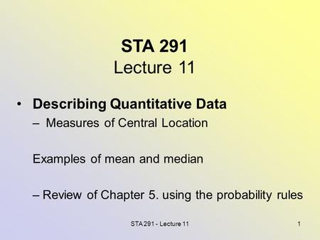 STA 291 - Lecture 111 STA 291 Lecture 11 Describing Quantitative Data – Measures of Central Location Examples of mean and median –Review of Chapter 5.