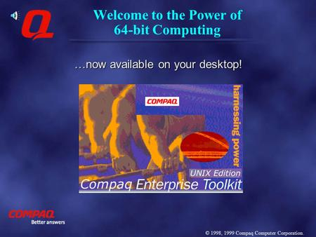 Welcome to the Power of 64-bit Computing …now available on your desktop! © 1998, 1999 Compaq Computer Corporation.