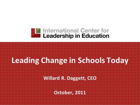 Leading Change in Schools Today Willard R. Daggett, CEO October, 2011.