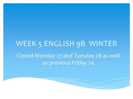 WEEK 5 ENGLISH 9B WINTER Closed Monday 27 and Tuesday 28 as well as previous Friday 24.