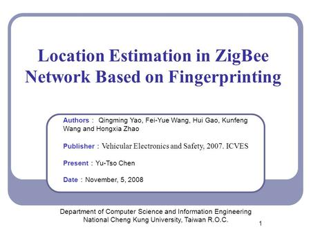1 Location Estimation in ZigBee Network Based on Fingerprinting Department of Computer Science and Information Engineering National Cheng Kung University,