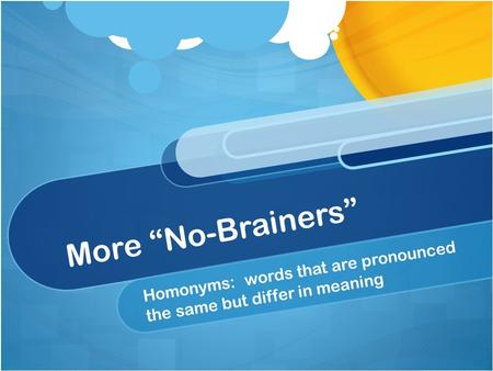 "More ""No-Brainers"" Homonyms: words that are pronounced the same but differ in meaning."