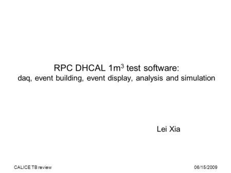 06/15/2009CALICE TB review RPC DHCAL 1m 3 test software: daq, event building, event display, analysis and simulation Lei Xia.