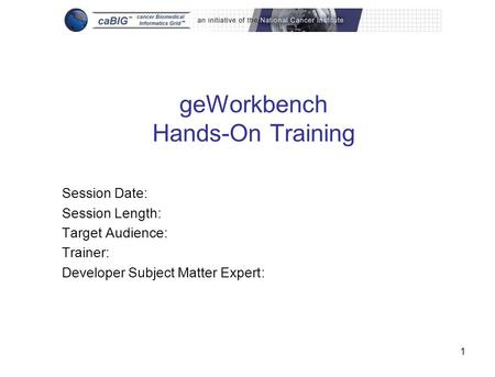1 geWorkbench Hands-On Training Session Date: Session Length: Target Audience: Trainer: Developer Subject Matter Expert: