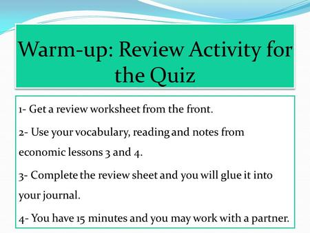 Warm-up: Review Activity for the Quiz 1- Get a review worksheet from the front. 2- Use your vocabulary, reading and notes from economic lessons 3 and.