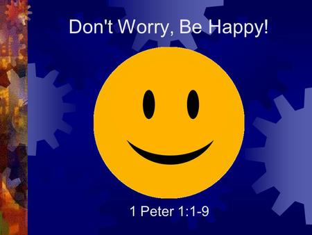 Don't Worry, Be Happy! 1 Peter 1:1-9. Introduction  If God is good, why do bad things happen to his children?  When bad things happen to you, how do.