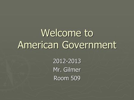 Welcome to American Government 2012-2013 Mr. Gilmer Room 509.