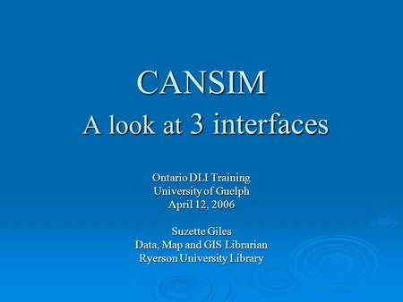 CANSIM A look at 3 interfaces Ontario DLI Training University of Guelph April 12, 2006 Suzette Giles Data, Map and GIS Librarian Ryerson University Library.