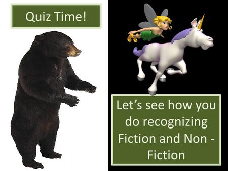 Quiz Time! Let's see how you do recognizing Fiction and Non - Fiction.