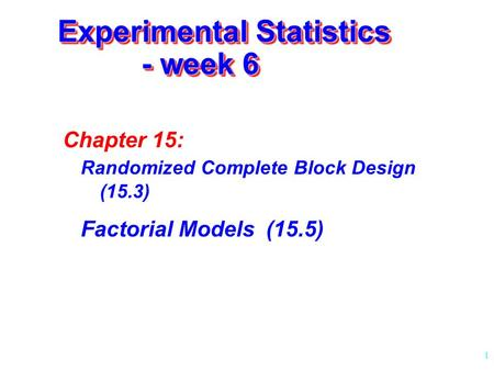 1 Experimental Statistics - week 6 Chapter 15: Randomized Complete Block Design (15.3) Factorial Models (15.5)