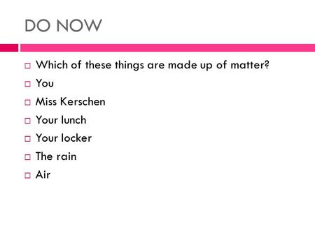 DO NOW  Which of these things are made up of matter?  You  Miss Kerschen  Your lunch  Your locker  The rain  Air.